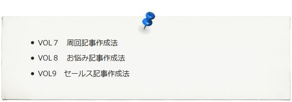 Vol7.周回記事作成法 Vol8.お悩み記事作成法 Vol9.セールス記事作成法